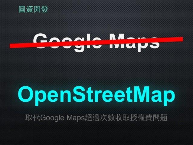 圖資開發 Google Maps OpenStreetMap 取代Google Maps超過次數收取授權費問題