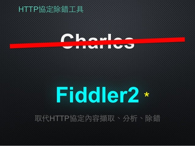 HTTP協定除錯⼯工具 Charles Fiddler2 取代HTTP協定內容擷取、分析、除錯 *