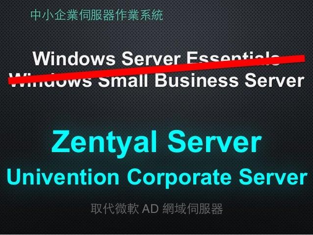 中⼩小企業伺服器作業系統 Windows Server Essentials Windows Small Business Server Zentyal Server 取代微軟 AD 網域伺服器 Univention Corporate Ser...