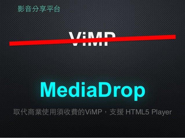 影⾳音分享平台 ViMP MediaDrop 取代商業使⽤用須收費的ViMP,⽀支援 HTML5 Player