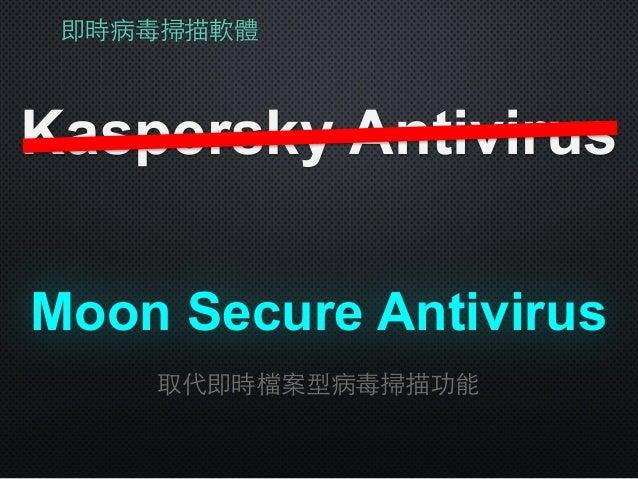 即時病毒掃描軟體 Kaspersky Antivirus Moon Secure Antivirus 取代即時檔案型病毒掃描功能