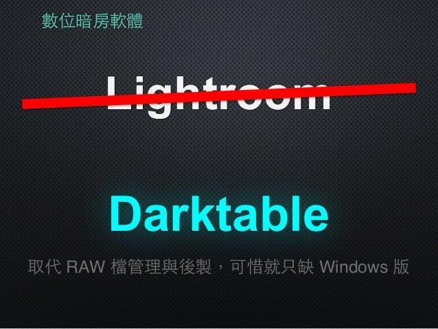 數位暗房軟體 Lightroom Darktable 取代 RAW 檔管理與後製,可惜就只缺 Windows 版