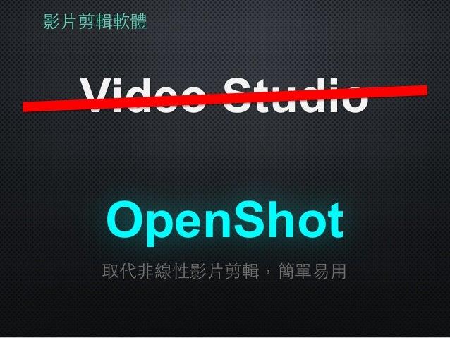 影⽚片剪輯軟體 Video Studio OpenShot 取代⾮非線性影⽚片剪輯,簡單易⽤用