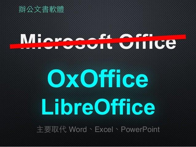 辦公⽂文書軟體 Microsoft Office LibreOffice 主要取代 Word、Excel、PowerPoint OxOffice