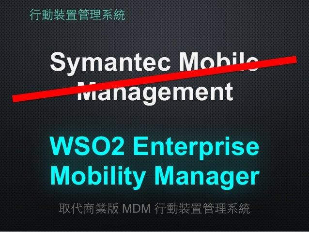⾏行動裝置管理系統 Symantec Mobile Management 取代商業版 MDM ⾏行動裝置管理系統 WSO2 Enterprise Mobility Manager