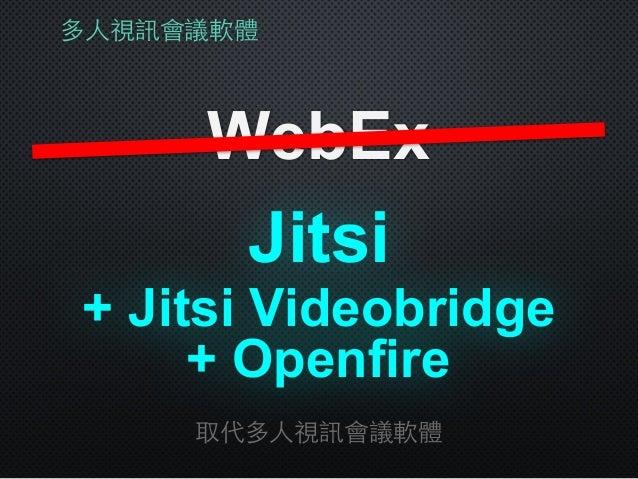 多⼈人視訊會議軟體 WebEx 取代多⼈人視訊會議軟體 + Jitsi Videobridge Jitsi + Openfire