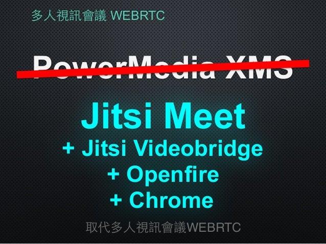 多⼈人視訊會議 WEBRTC PowerMedia XMS 取代多⼈人視訊會議WEBRTC + Jitsi Videobridge Jitsi Meet + Openfire + Chrome
