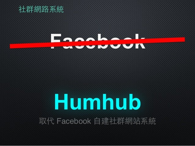 社群網路系統 Facebook 取代 Facebook ⾃自建社群網站系統 Humhub