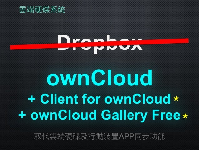 雲端硬碟系統 Dropbox 取代雲端硬碟及⾏行動裝置APP同步功能 + Client for ownCloud ownCloud + ownCloud Gallery Free * *