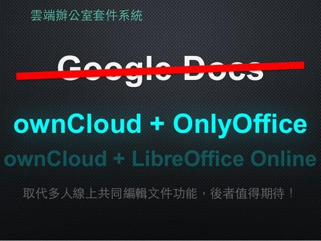 雲端辦公室套件系統 Google Docs ownCloud + OnlyOffice 取代多⼈人線上共同編輯⽂文件功能,後者值得期待! ownCloud + LibreOffice Online