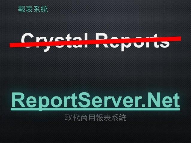 報表系統 Crystal Reports 取代商⽤用報表系統 ReportServer.Net