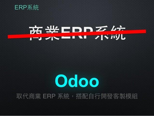 ERP系統 商業ERP系統 取代商業 ERP 系統,搭配⾃自⾏行開發客製模組 Odoo