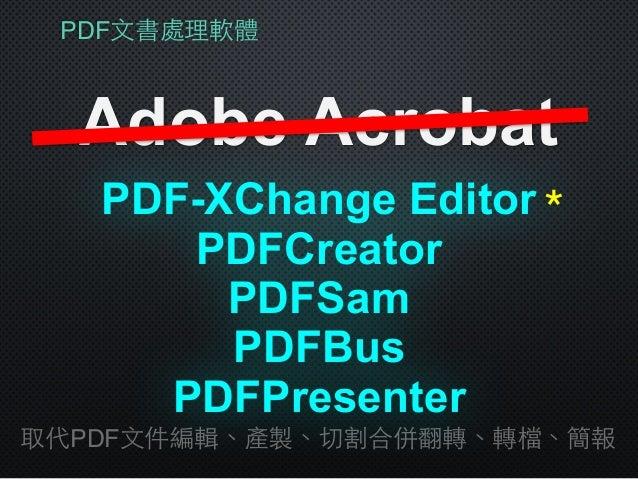 PDF⽂文書處理軟體 Adobe Acrobat PDFSam 取代PDF⽂文件編輯、產製、切割合併翻轉、轉檔、簡報 PDFCreator PDFBus PDFPresenter PDF-XChange Editor*