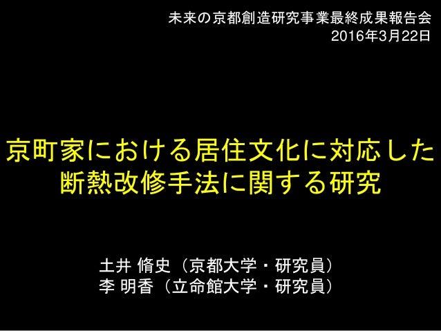 土井 脩史(京都大学・研究員) 李 明香(立命館大学・研究員) 京町家における居住文化に対応した 断熱改修手法に関する研究 未来の京都創造研究事業最終成果報告会 2016年3月22日