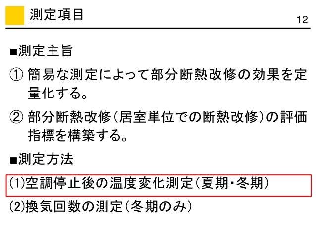 測定項目 12 ■測定主旨 ① 簡易な測定によって部分断熱改修の効果を定 量化する。 ② 部分断熱改修(居室単位での断熱改修)の評価 指標を構築する。 ■測定方法 (1)空調停止後の温度変化測定(夏期・冬期) (2)換気回数の測定(冬期のみ)
