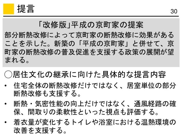 提言 30 「改修版」平成の京町家の提案 部分断熱改修によって京町家の断熱改修に効果がある ことを示した。新築の「平成の京町家」と併せて、京 町家の断熱改修の普及促進を支援する政策の展開が望 まれる。 ◯居住文化の継承に向けた具体的な提言内容 ...