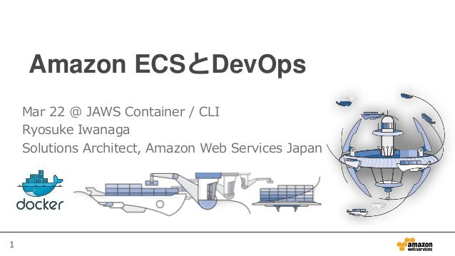 1 Amazon ECSとDevOps Mar 22 @ JAWS Container / CLI Ryosuke Iwanaga Solutions Architect, Amazon Web Services Japan