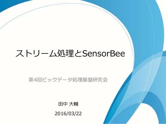 ストリーム処理とSensorBee 第4回ビックデータ処理基盤研究会 田中 大輔 2016/03/22