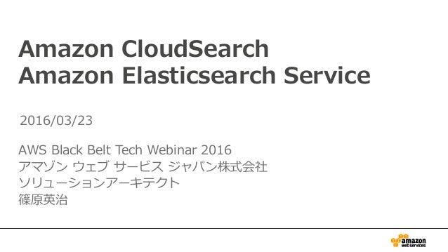 Amazon CloudSearch Amazon Elasticsearch Service AWS Black Belt Tech Webinar 2016 アマゾン ウェブ サービス ジャパン株式会社 ソリューションアーキテクト 篠原英治...