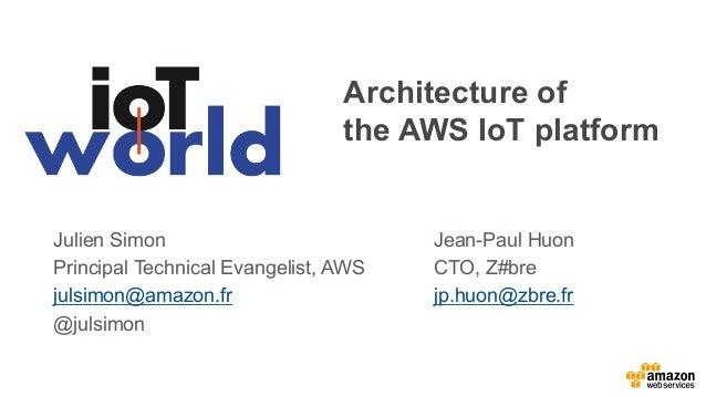 Architecture of the AWS IoT platform Julien Simon Principal Technical Evangelist, AWS julsimon@amazon.fr @julsimon Jean-Pa...