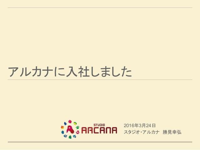 アルカナに入社しました 2016年3月24日 スタジオ・アルカナ 勝見幸弘