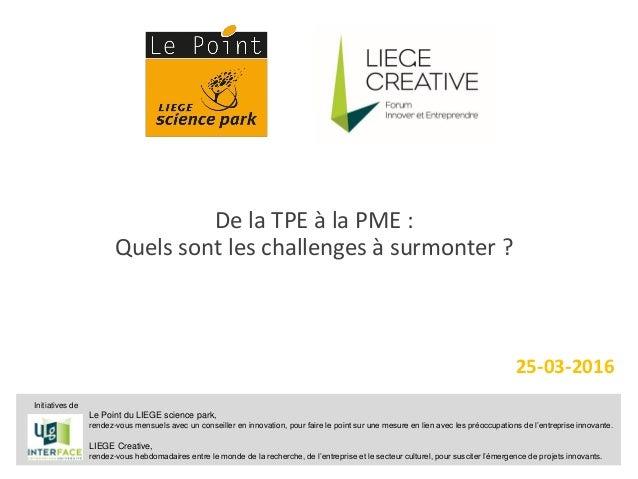 1 De la TPE à la PME : Quels sont les challenges à surmonter ? 25-03-2016 Le Point du LIEGE science park, rendez-vous mens...