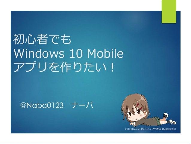 初心者でも Windows 10 Mobile アプリを作りたい! @Naba0123 ナーバ 2016/3/26 プログラミング生放送 第40回@金沢
