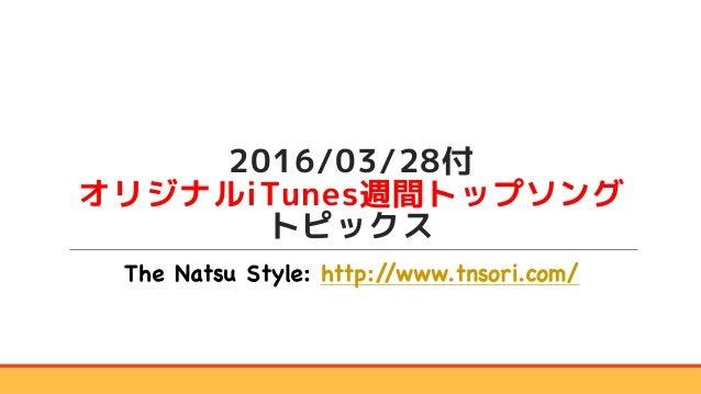 2016/03/28付 オリジナルiTunes週間トップソング トピックス The Natsu Style: http://www.tnsori.com/