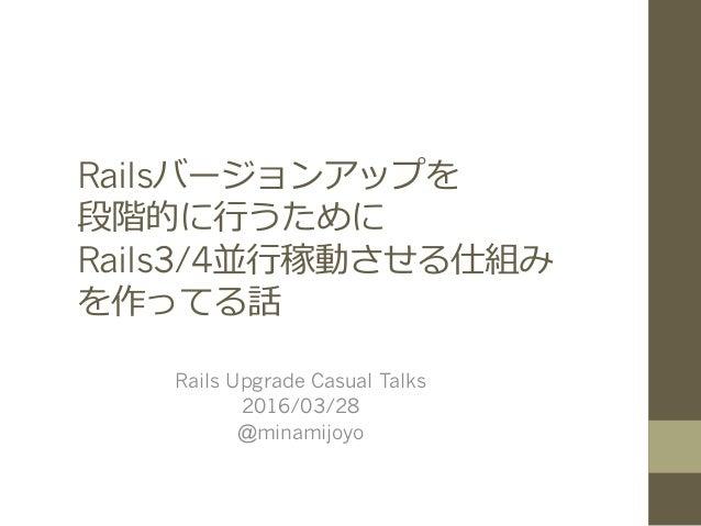 Railsバージョンアップを 段階的に⾏うために Rails3/4並⾏稼動させる仕組み を作ってる話 Rails Upgrade Casual Talks 2016/03/28 @minamijoyo