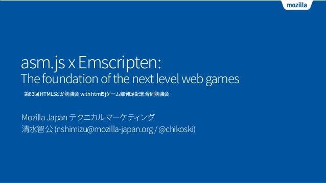 asm.jsxEmscripten: Thefoundationofthenextlevelwebgames MozillaJapanテクニカルマーケティング 清水智公(nshimizu@mozilla-japan.org/@chikoski)...