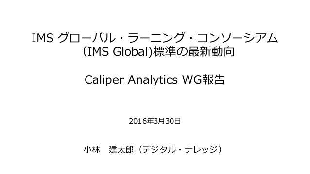 IMS グローバル・ラーニング・コンソーシアム (IMS Global)標準の最新動向 Caliper Analytics WG報告 2016年3月30日 小林 建太郎(デジタル・ナレッジ)