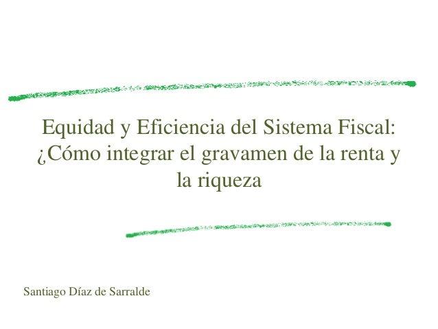 Equidad y Eficiencia del Sistema Fiscal: ¿Cómo integrar el gravamen de la renta y la riqueza Santiago Díaz de Sarralde