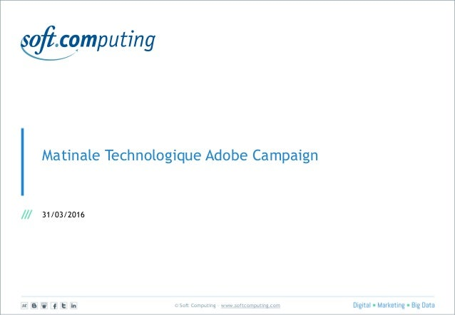 © Soft Computing – www.softcomputing.com Matinale Technologique Adobe Campaign 31/03/2016