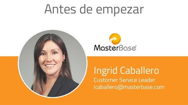 Ingrid Caballero Customer Service Leader icaballero@masterbase.com Antes de empezar