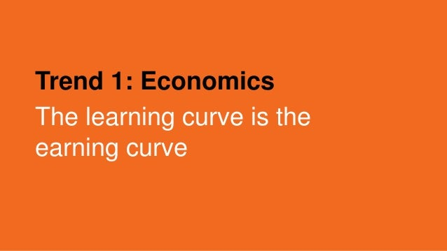 Trend 1: Economics The learning curve is the earning curve