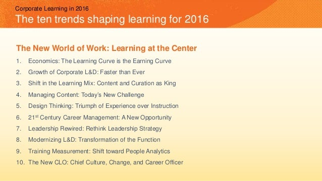 Corporate Learning in 2016 The ten trends shaping learning for 2016 The New World of Work: Learning at the Center 1. Econo...