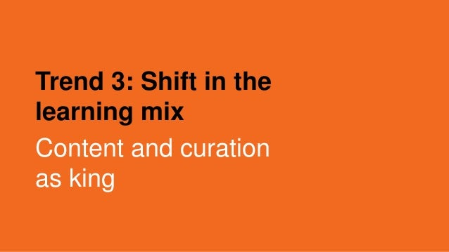Trend 3: Shift in the learning mix Content and curation as king