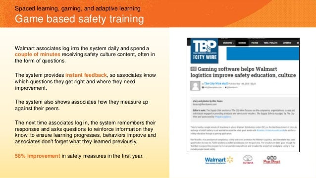 Spaced learning, gaming, and adaptive learning Game based safety training Walmart associates log into the system daily and...
