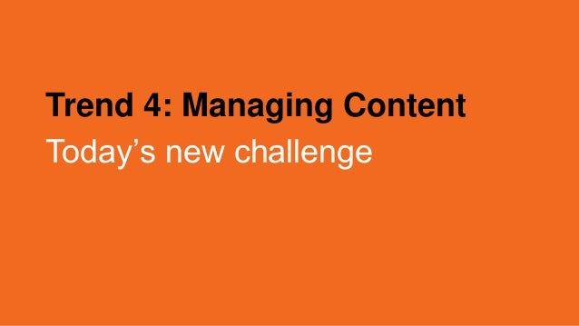Trend 4: Managing Content Today's new challenge