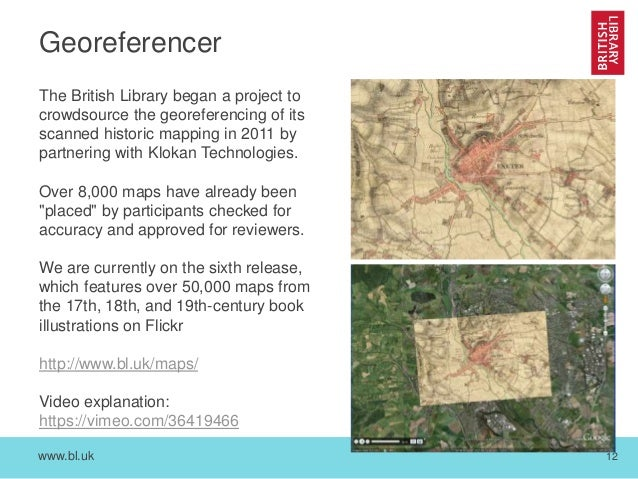 www.bl.uk 12 Georeferencer The British Library began a project to crowdsource the georeferencing of its scanned historic m...