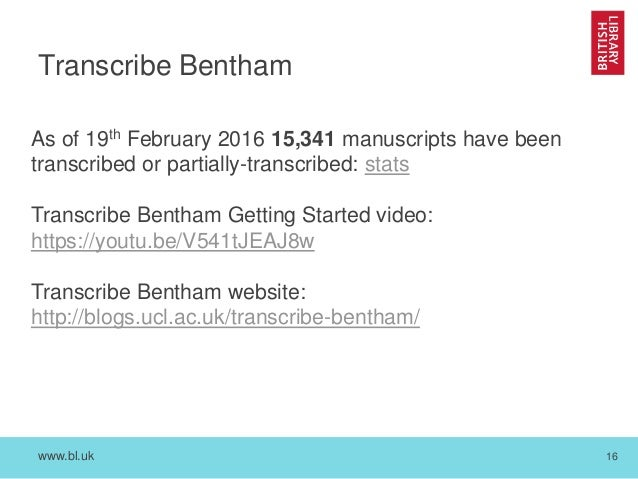 www.bl.uk 16 Transcribe Bentham As of 19th February 2016 15,341 manuscripts have been transcribed or partially-transcribed...