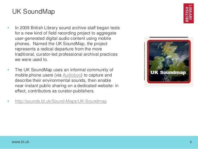 www.bl.uk 6 UK SoundMap • In 2009 British Library sound archive staff began tests for a new kind of field recording projec...
