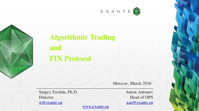 Algorithmic Trading and FIX Protocol Sergey Troshin, Ph.D. Director st@exante.eu Moscow, March 2016 Anton Antonov Head of ...