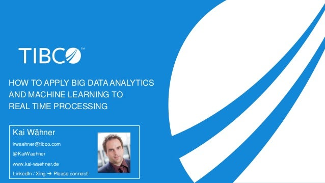 HOW TO APPLY BIG DATA ANALYTICS AND MACHINE LEARNING TO REAL TIME PROCESSING Kai Wähner kwaehner@tibco.com @KaiWaehner www...