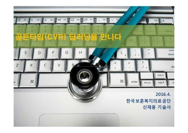 골든타임(CVR) 딥러닝을 만나다 2016.4. 한국보훈복지의료공단 신재용 기술사