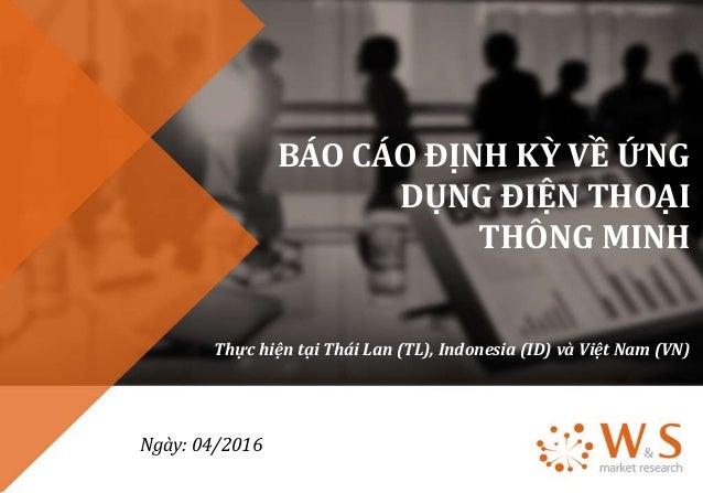 BÁO CÁO ĐỊNH KỲ VỀ ỨNG DỤNG ĐIỆN THOẠI THÔNG MINH Thực hiện tại Thái Lan (TL), Indonesia (ID) và Việt Nam (VN) Ngày: 04/20...