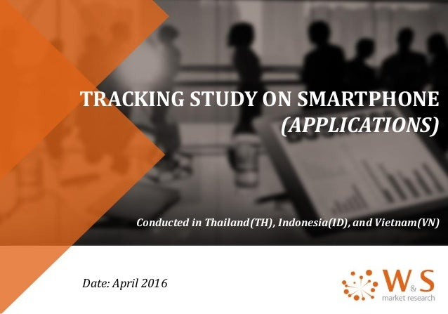 TRACKING STUDY ON SMARTPHONE (APPLICATIONS) Conducted in Thailand(TH), Indonesia(ID), and Vietnam(VN) Date: April 2016