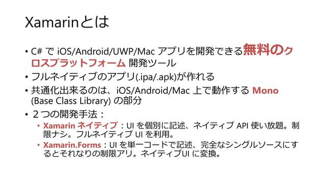 Xamarinとは • C# で iOS/Android/UWP/Mac アプリを開発できる無料のク ロスプラットフォーム 開発ツール • フルネイティブのアプリ(.ipa/.apk)が作れる • 共通化出来るのは、iOS/Android/Ma...