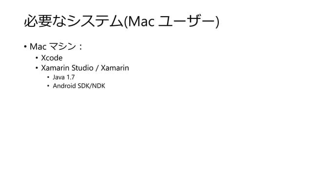 必要なシステム(Mac ユーザー) • Mac マシン: • Xcode • Xamarin Studio / Xamarin • Java 1.7 • Android SDK/NDK