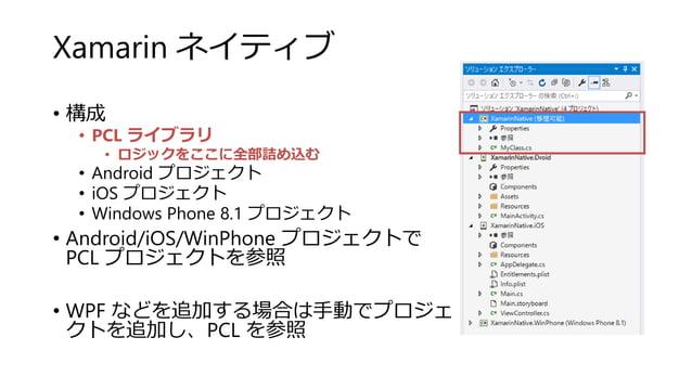 Xamarin ネイティブ • 構成 • PCL ライブラリ • ロジックをここに全部詰め込む • Android プロジェクト • iOS プロジェクト • Windows Phone 8.1 プロジェクト • Android/iOS/Win...